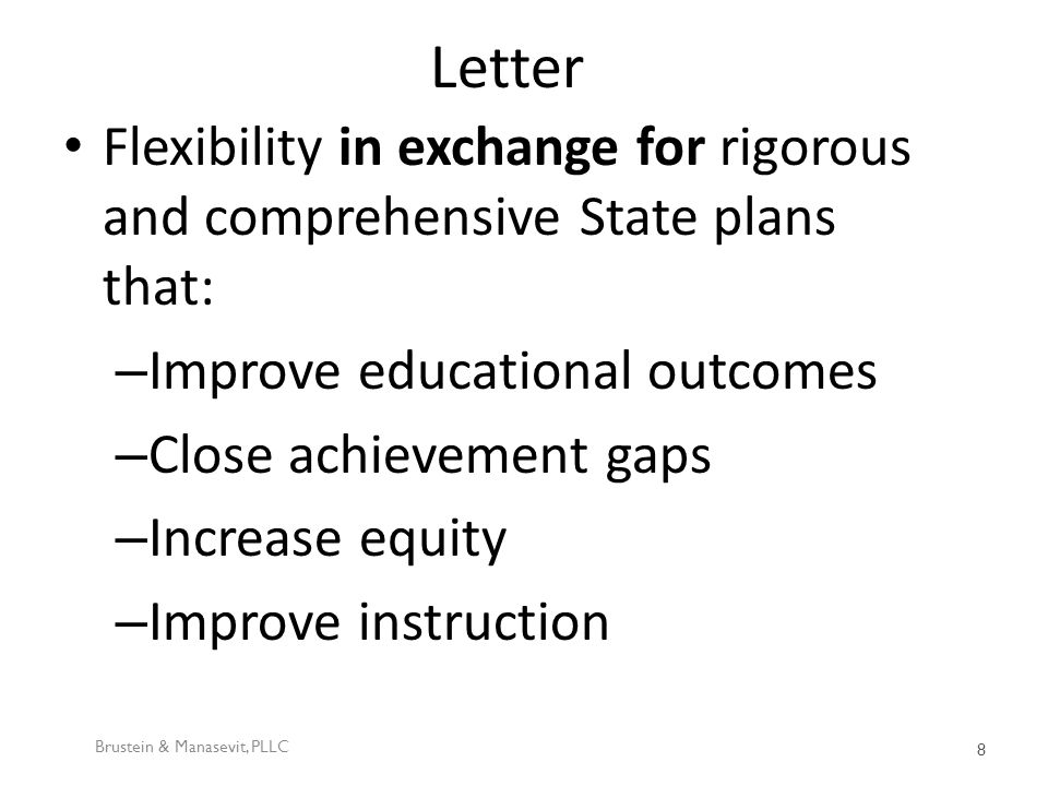 Letter Flexibility in exchange for rigorous and comprehensive State plans that: – Improve educational outcomes – Close achievement gaps – Increase equity – Improve instruction Brustein & Manasevit, PLLC 8