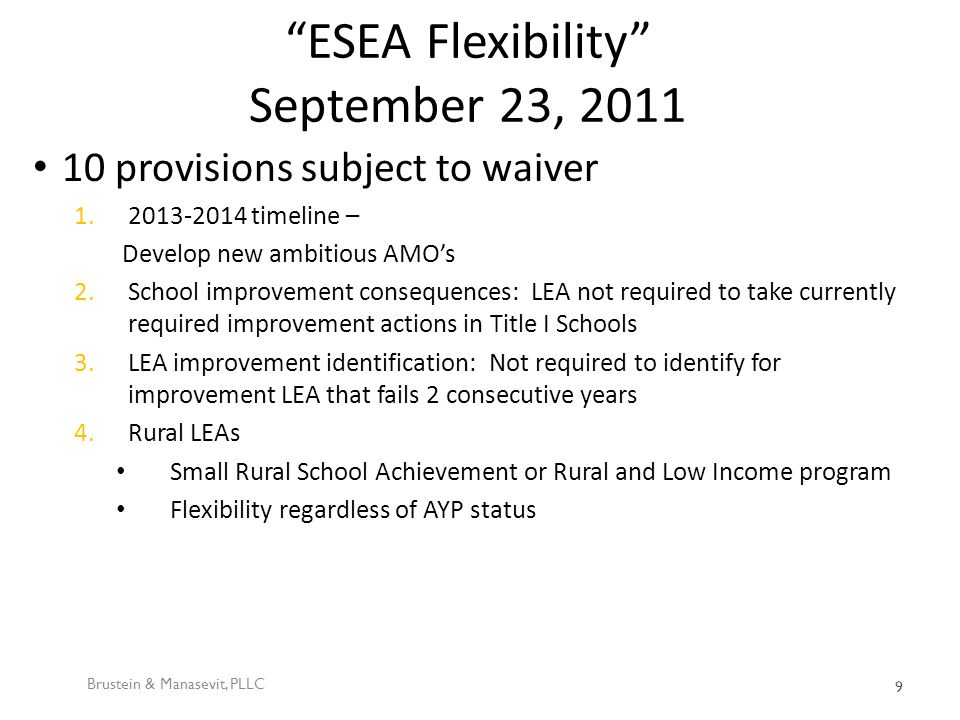 ESEA Flexibility September 23, 2011 10 provisions subject to waiver 1.2013-2014 timeline – Develop new ambitious AMO's 2.School improvement consequences: LEA not required to take currently required improvement actions in Title I Schools 3.LEA improvement identification: Not required to identify for improvement LEA that fails 2 consecutive years 4.Rural LEAs Small Rural School Achievement or Rural and Low Income program Flexibility regardless of AYP status Brustein & Manasevit, PLLC 9