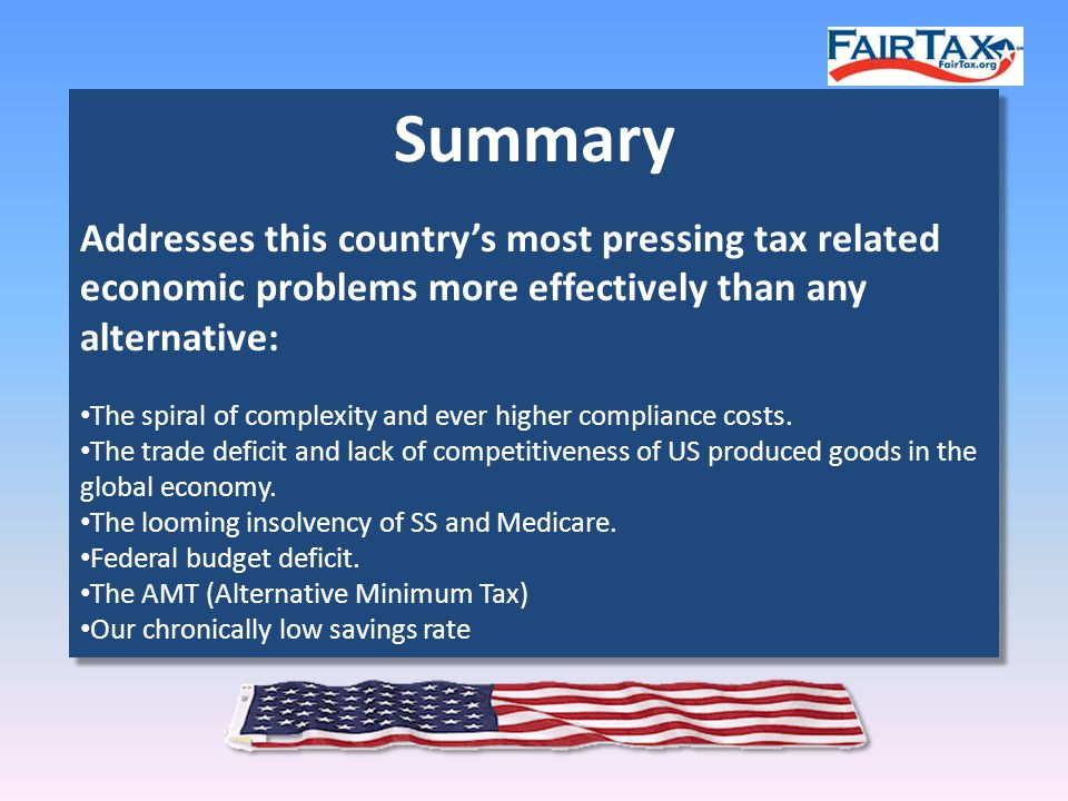 Summary Addresses this country's most pressing tax related economic problems more effectively than any alternative: The spiral of complexity and ever higher compliance costs.