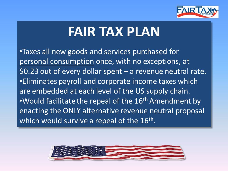 FAIR TAX PLAN Taxes all new goods and services purchased for personal consumption once, with no exceptions, at $0.23 out of every dollar spent – a revenue neutral rate.