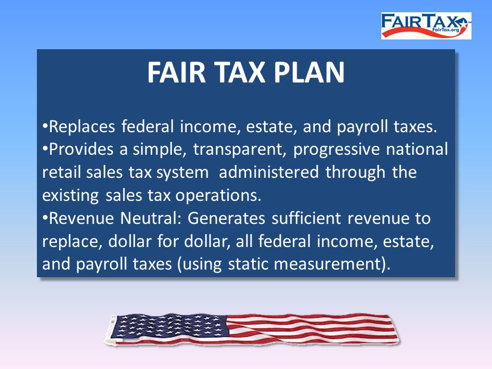 FAIR TAX PLAN Replaces federal income, estate, and payroll taxes.