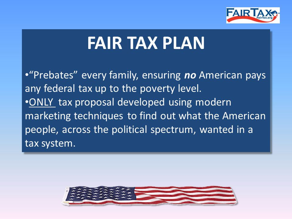 FAIR TAX PLAN Prebates every family, ensuring no American pays any federal tax up to the poverty level.