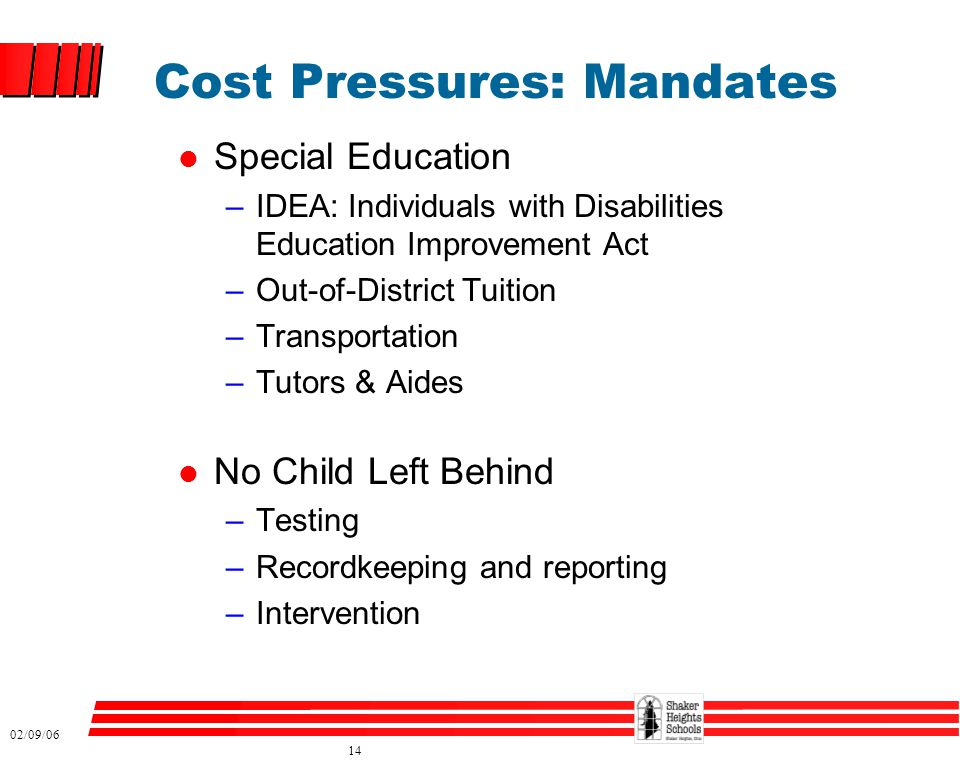 02/09/06 14 Cost Pressures: Mandates l Special Education –IDEA: Individuals with Disabilities Education Improvement Act –Out-of-District Tuition –Transportation –Tutors & Aides l No Child Left Behind –Testing –Recordkeeping and reporting –Intervention