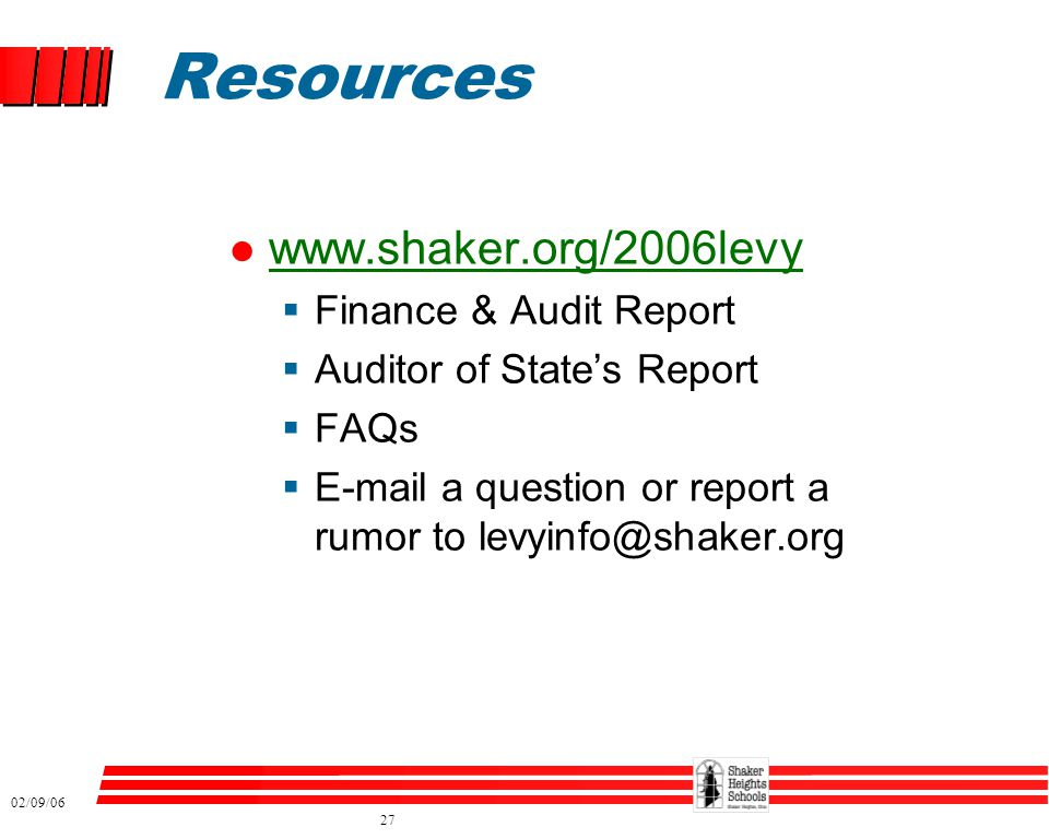 02/09/06 27 Resources l www.shaker.org/2006levy www.shaker.org/2006levy  Finance & Audit Report  Auditor of State's Report  FAQs  E-mail a questio