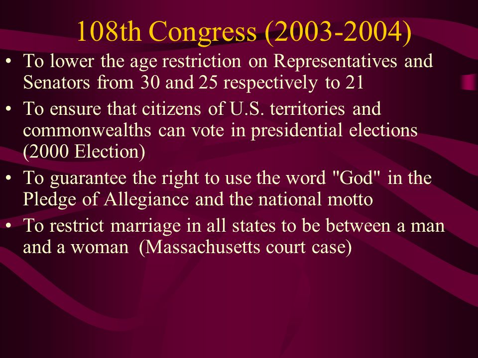 108th Congress (2003-2004) To lower the age restriction on Representatives and Senators from 30 and 25 respectively to 21 To ensure that citizens of U
