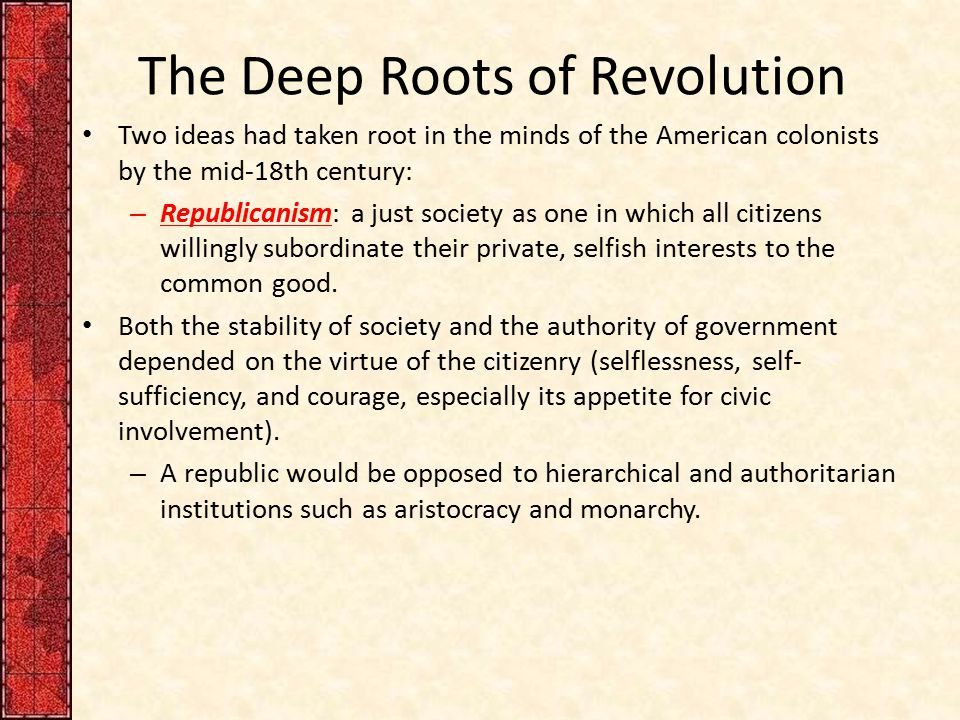 The Deep Roots of Revolution Two ideas had taken root in the minds of the American colonists by the mid-18th century: – Republicanism: a just society