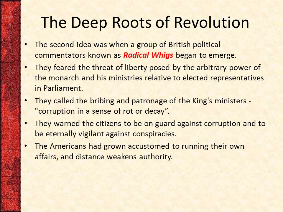 The Deep Roots of Revolution The second idea was when a group of British political commentators known as Radical Whigs began to emerge. They feared th