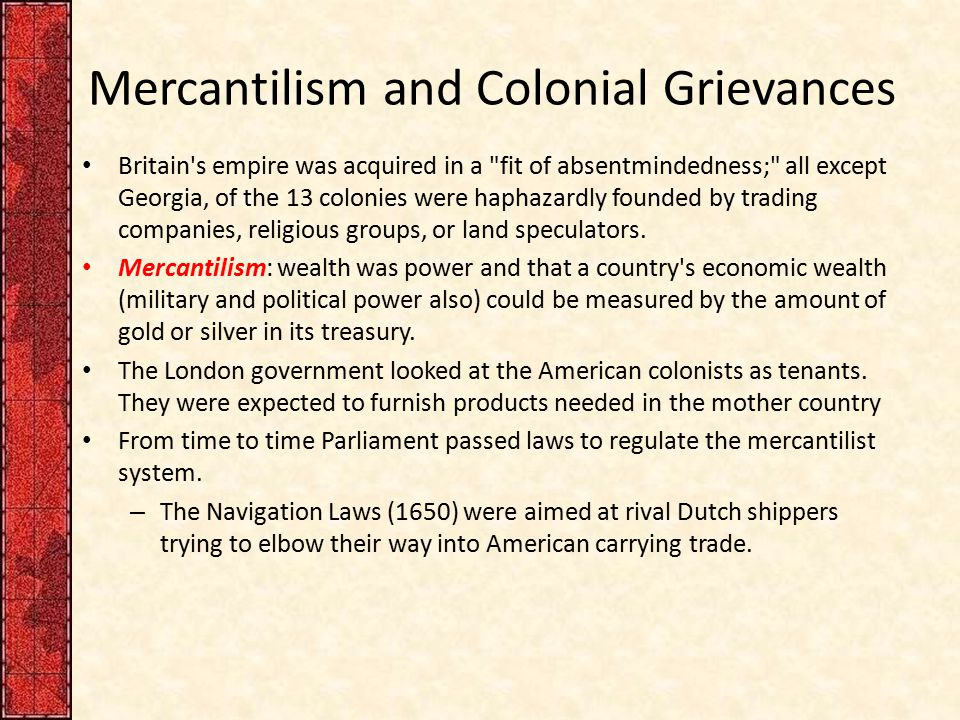 Mercantilism and Colonial Grievances European goods destined for America first had to be landed in Britain, the colonists regularly bought more from Britain than they had sold there, the difference had to be made up of hard cash.