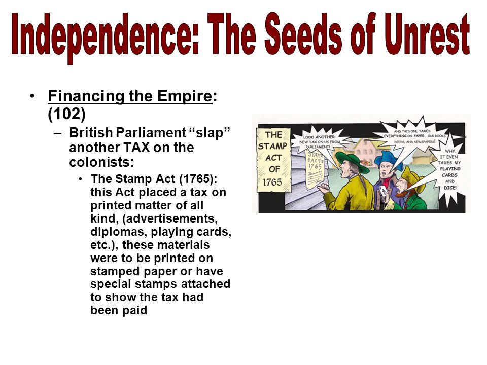 Financing the Empire: (102) –British Parliament slap another TAX on the colonists: The Stamp Act (1765): this Act placed a tax on printed matter of all kind, (advertisements, diplomas, playing cards, etc.), these materials were to be printed on stamped paper or have special stamps attached to show the tax had been paid