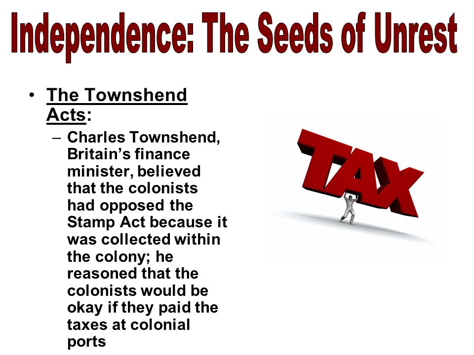 The Townshend Acts: –Charles Townshend, Britain's finance minister, believed that the colonists had opposed the Stamp Act because it was collected within the colony; he reasoned that the colonists would be okay if they paid the taxes at colonial ports