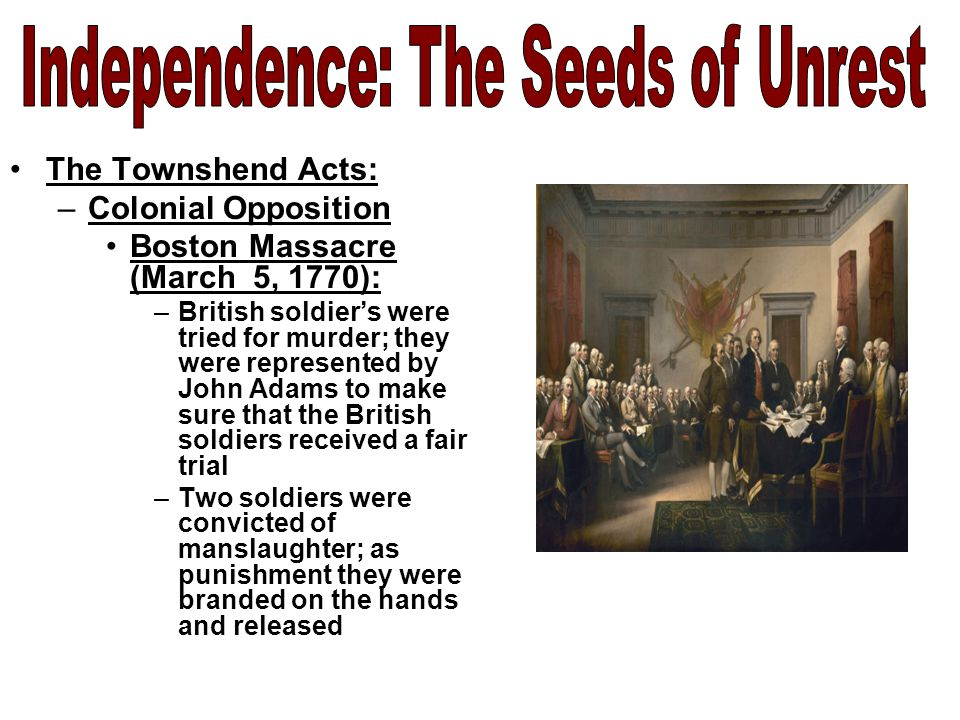 The Townshend Acts: –Colonial Opposition Boston Massacre (March 5, 1770): –British soldier's were tried for murder; they were represented by John Adams to make sure that the British soldiers received a fair trial –Two soldiers were convicted of manslaughter; as punishment they were branded on the hands and released