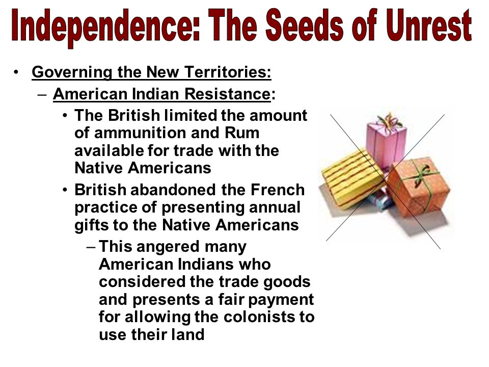 Governing the New Territories: –American Indian Resistance: American Indians grew increasingly upset by the large number of settlers that poured onto western lands –Many Native Americans seen their traditional way of life disrupted by European trade; now they faced losing their lands