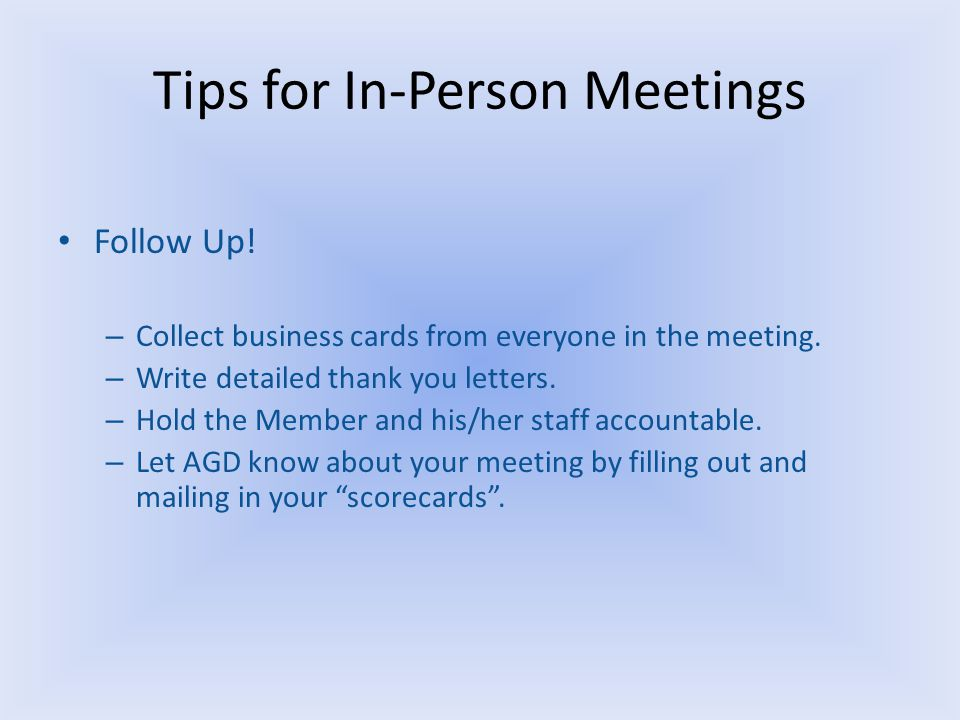 Tips for In-Person Meetings Follow Up. – Collect business cards from everyone in the meeting.
