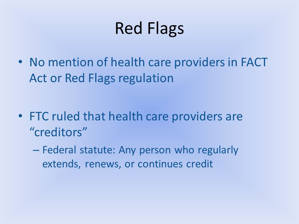 Red Flags No mention of health care providers in FACT Act or Red Flags regulation FTC ruled that health care providers are creditors – Federal statute: Any person who regularly extends, renews, or continues credit
