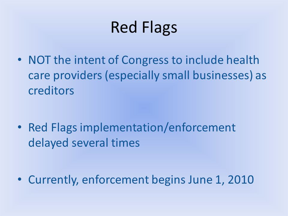 Red Flags NOT the intent of Congress to include health care providers (especially small businesses) as creditors Red Flags implementation/enforcement delayed several times Currently, enforcement begins June 1, 2010