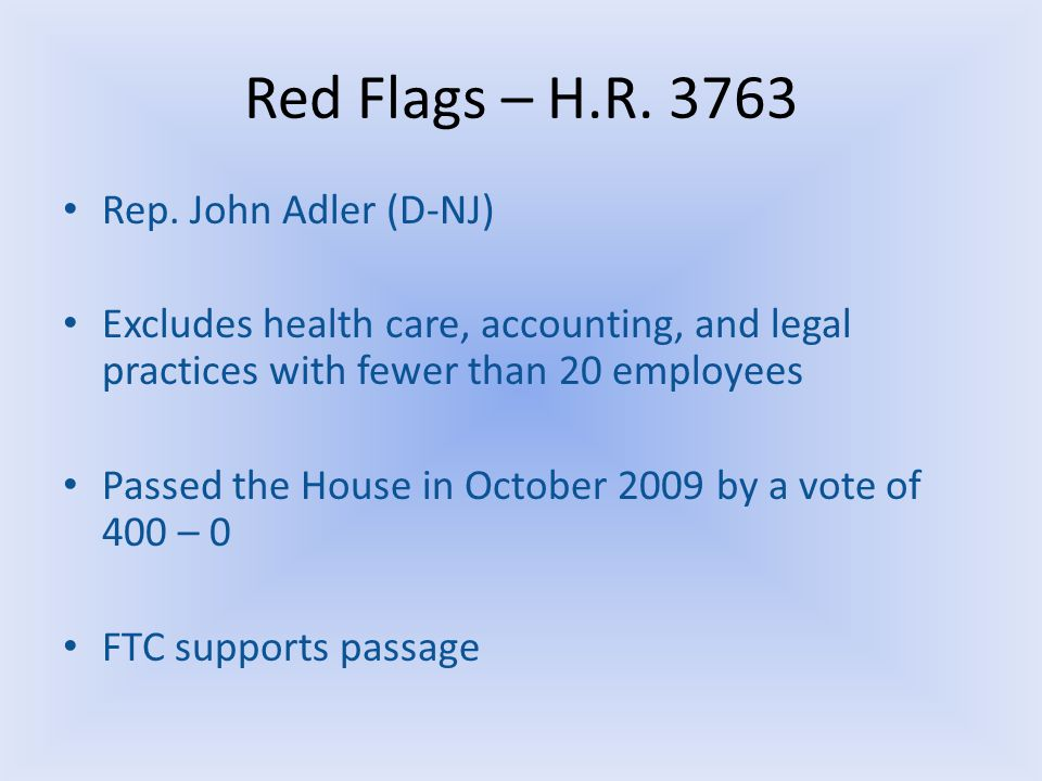 Red Flags – H.R. 3763 Rep. John Adler (D-NJ) Excludes health care, accounting, and legal practices with fewer than 20 employees Passed the House in Oc
