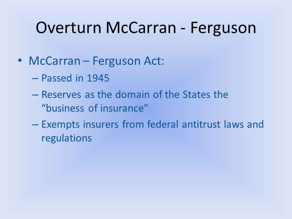 Overturn McCarran - Ferguson McCarran – Ferguson Act: – Passed in 1945 – Reserves as the domain of the States the business of insurance – Exempts insurers from federal antitrust laws and regulations