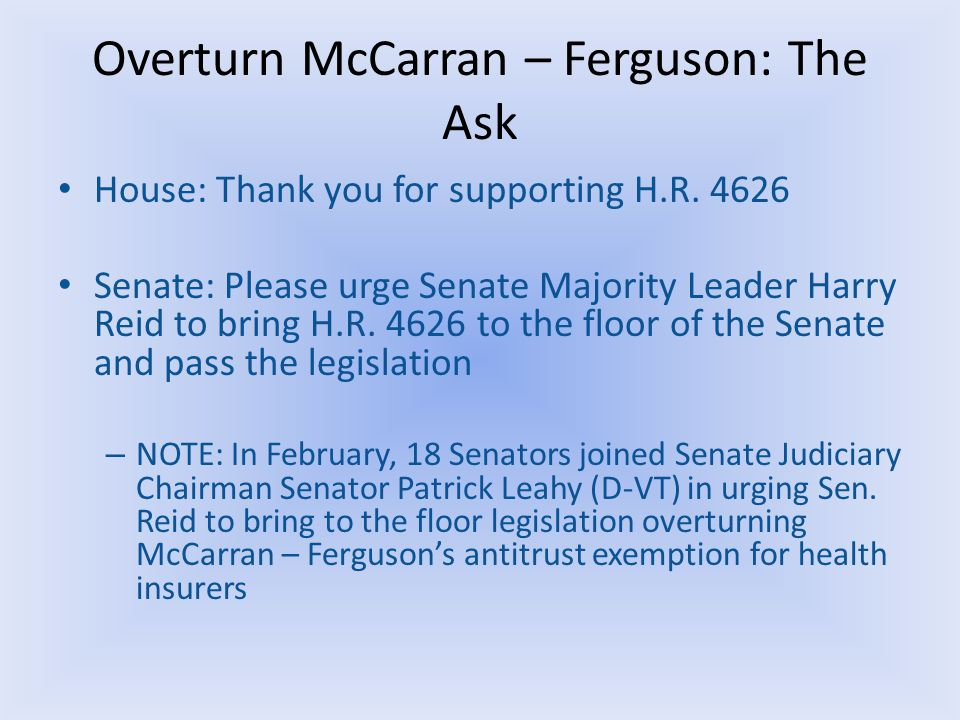 Overturn McCarran – Ferguson: The Ask House: Thank you for supporting H.R. 4626 Senate: Please urge Senate Majority Leader Harry Reid to bring H.R. 46