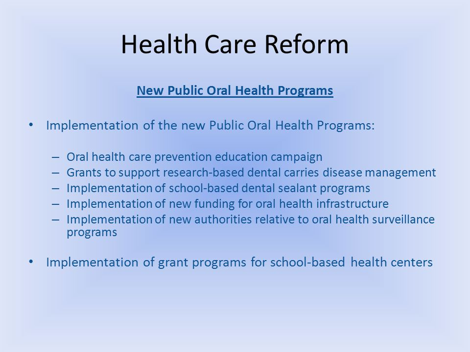 Health Care Reform New Public Oral Health Programs Implementation of the new Public Oral Health Programs: – Oral health care prevention education campaign – Grants to support research-based dental carries disease management – Implementation of school-based dental sealant programs – Implementation of new funding for oral health infrastructure – Implementation of new authorities relative to oral health surveillance programs Implementation of grant programs for school-based health centers