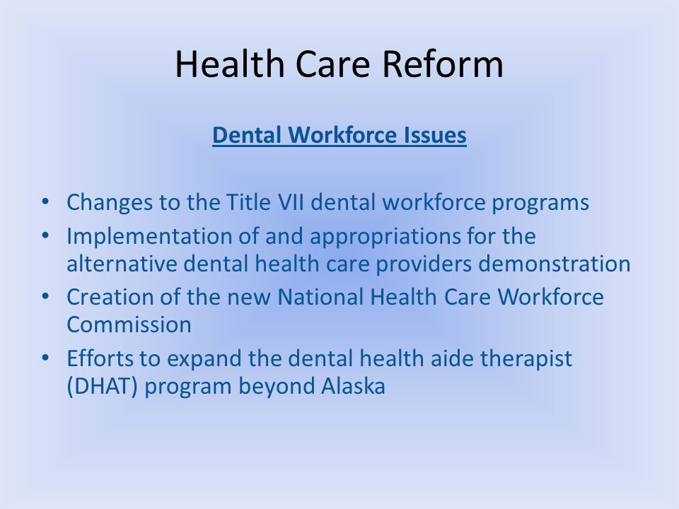 Health Care Reform Dental Workforce Issues Changes to the Title VII dental workforce programs Implementation of and appropriations for the alternative