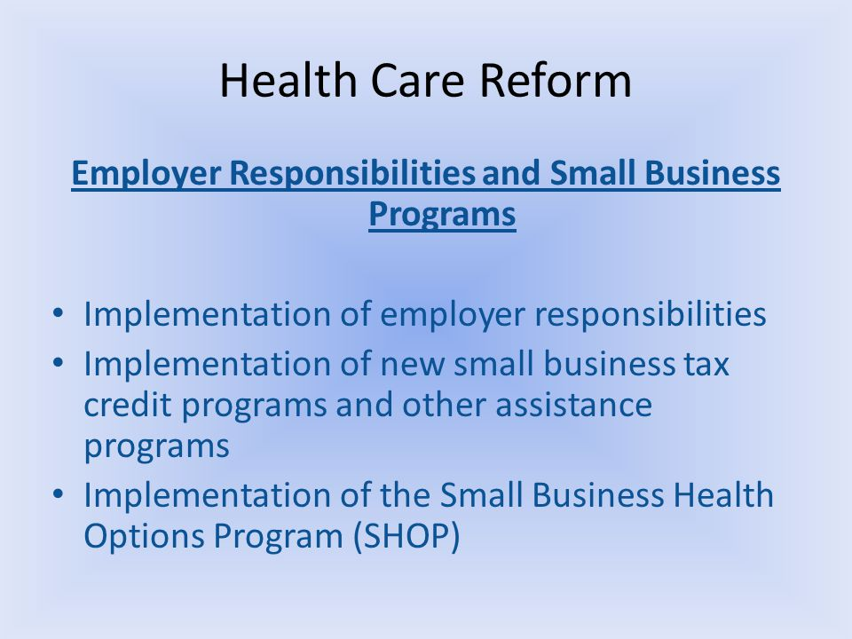 Health Care Reform Employer Responsibilities and Small Business Programs Implementation of employer responsibilities Implementation of new small business tax credit programs and other assistance programs Implementation of the Small Business Health Options Program (SHOP)