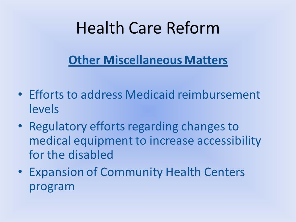 Health Care Reform Other Miscellaneous Matters Efforts to address Medicaid reimbursement levels Regulatory efforts regarding changes to medical equipm