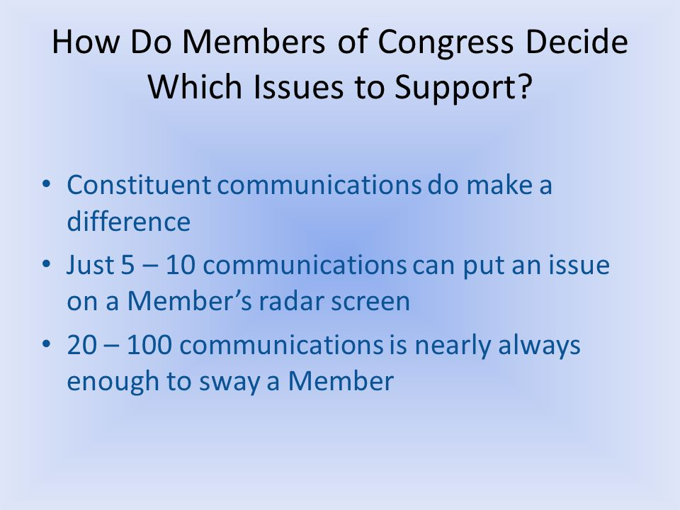How Do Members of Congress Decide Which Issues to Support? Constituent communications do make a difference Just 5 – 10 communications can put an issue
