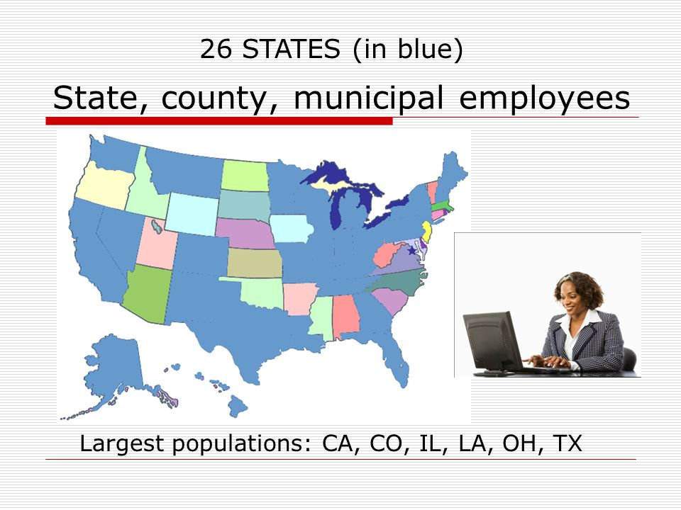 State, county, municipal employees 26 STATES (in blue)  26 States Largest populations: CA, CO, IL, LA, OH, TX