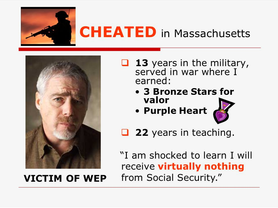CHEATED in Massachusetts  13 years in the military, served in war where I earned: 3 Bronze Stars for valor Purple Heart  22 years in teaching.