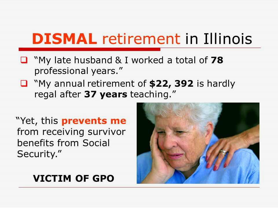DISMAL retirement in Illinois  My late husband & I worked a total of 78 professional years.  My annual retirement of $22, 392 is hardly regal after 37 years teaching. Yet, this prevents me from receiving survivor benefits from Social Security. VICTIM OF GPO