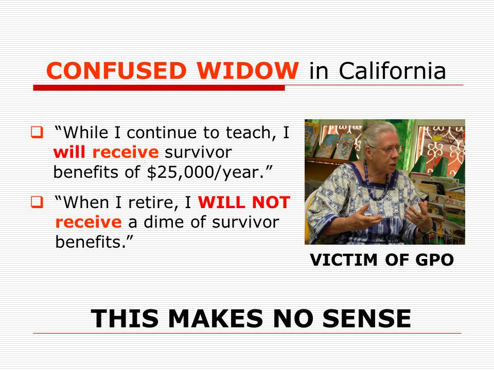 CONFUSED WIDOW in California  While I continue to teach, I will receive survivor benefits of $25,000/year.  When I retire, I WILL NOT receive a dime of survivor benefits. THIS MAKES NO SENSE VICTIM OF GPO