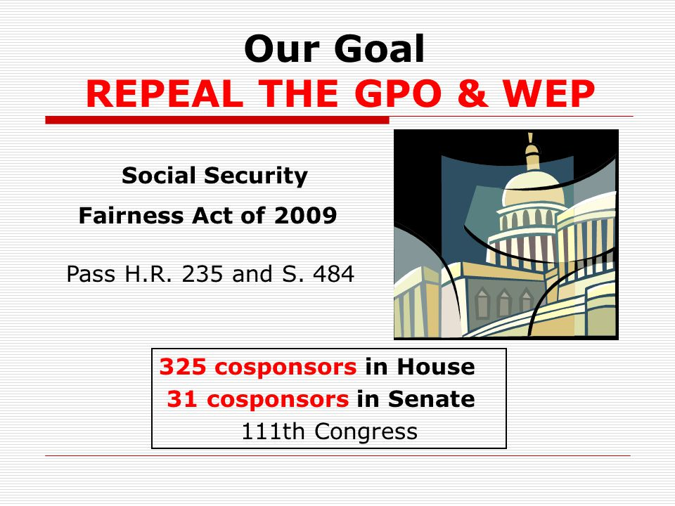 Our Goal REPEAL THE GPO & WEP 325 cosponsors in House 31 cosponsors in Senate 111th Congress Social Security Fairness Act of 2009 Pass H.R.