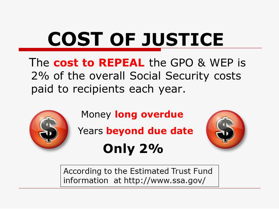 COST OF JUSTICE T he cost to REPEAL the GPO & WEP is 2% of the overall Social Security costs paid to recipients each year. Only 2% Money long overdue