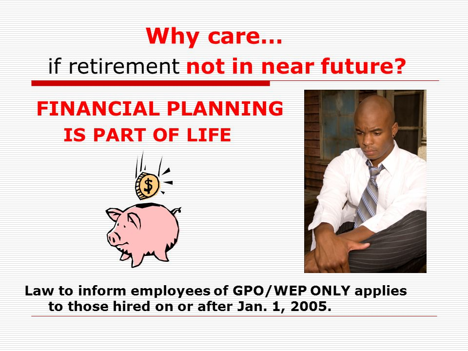 Why care… FINANCIAL PLANNING if retirement not in near future? IS PART OF LIFE Law to inform employees of GPO/WEP ONLY applies to those hired on or af