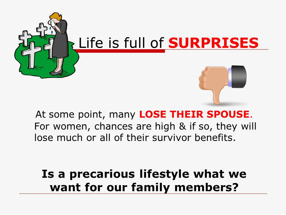 Life is full of SURPRISES At some point, many LOSE THEIR SPOUSE. For women, chances are high & if so, they will lose much or all of their survivor ben