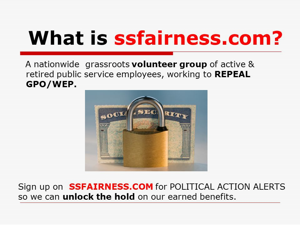 What is ssfairness.com? A nationwide grassroots volunteer group of active & retired public service employees, working to REPEAL GPO/WEP. Sign up on SS
