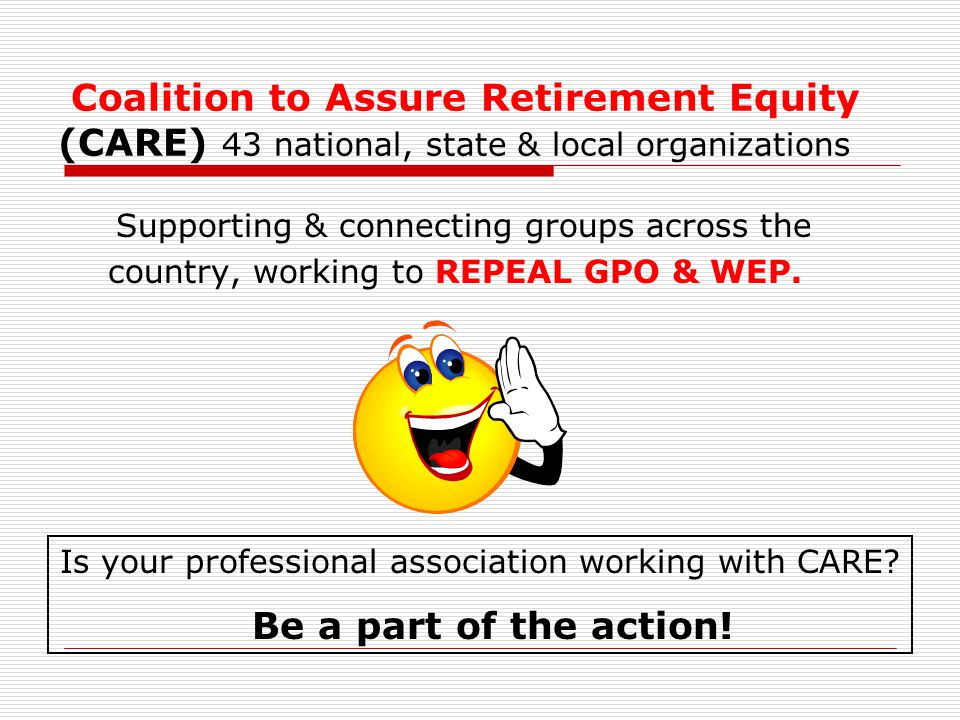 Coalition to Assure Retirement Equity (CARE) 43 national, state & local organizations Supporting & connecting groups across the country, working to REPEAL GPO & WEP.