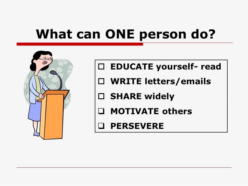  EDUCATE yourself- read  WRITE letters/emails  SHARE widely  MOTIVATE others  PERSEVERE What can ONE person do