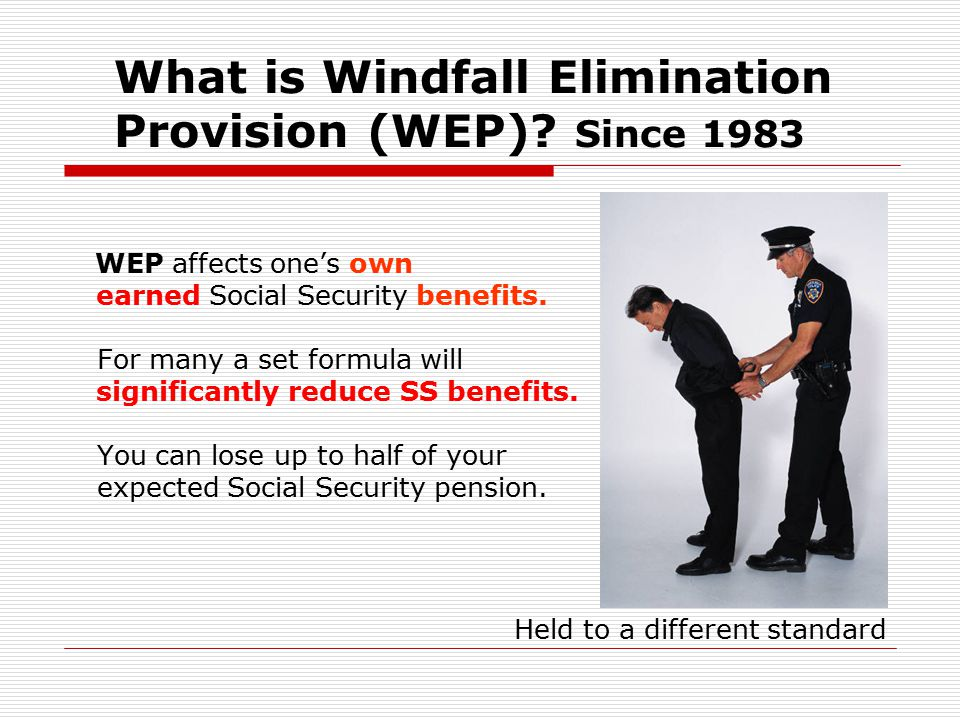 What is Windfall Elimination Provision (WEP)? Since 1983 WEP affects one's own earned Social Security benefits. For many a set formula will significan