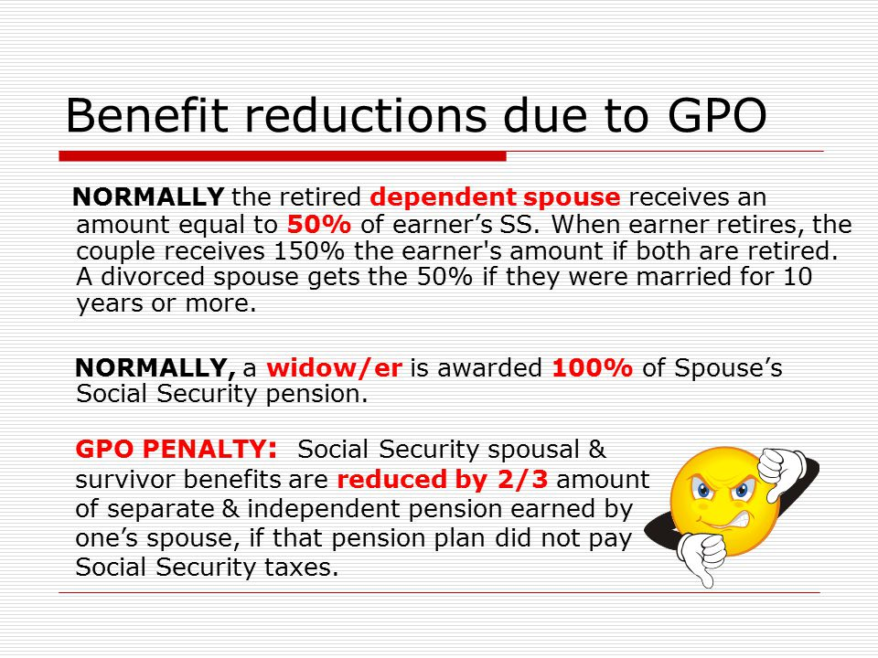 Benefit reductions due to GPO NORMALLY the retired dependent spouse receives an amount equal to 50% of earner's SS. When earner retires, the couple re