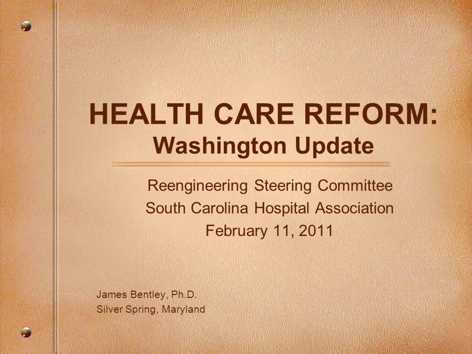 HEALTH CARE REFORM: Washington Update Reengineering Steering Committee South Carolina Hospital Association February 11, 2011 James Bentley, Ph.D.