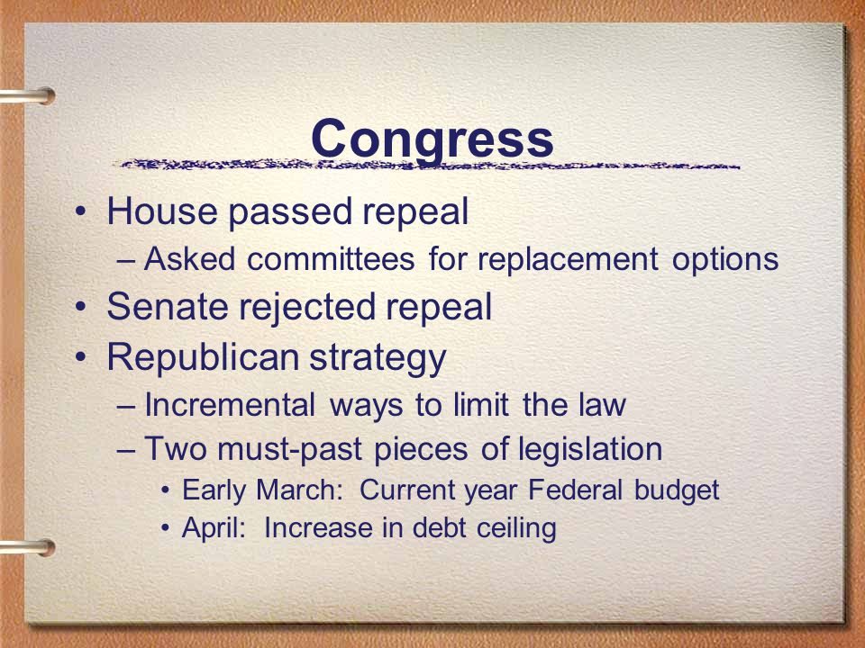 Congress House passed repeal –Asked committees for replacement options Senate rejected repeal Republican strategy –Incremental ways to limit the law –Two must-past pieces of legislation Early March: Current year Federal budget April: Increase in debt ceiling