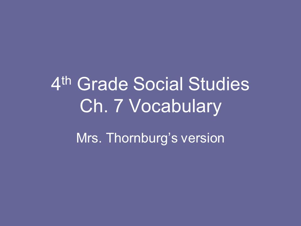 4 th Grade Social Studies Ch. 7 Vocabulary Mrs. Thornburg's version