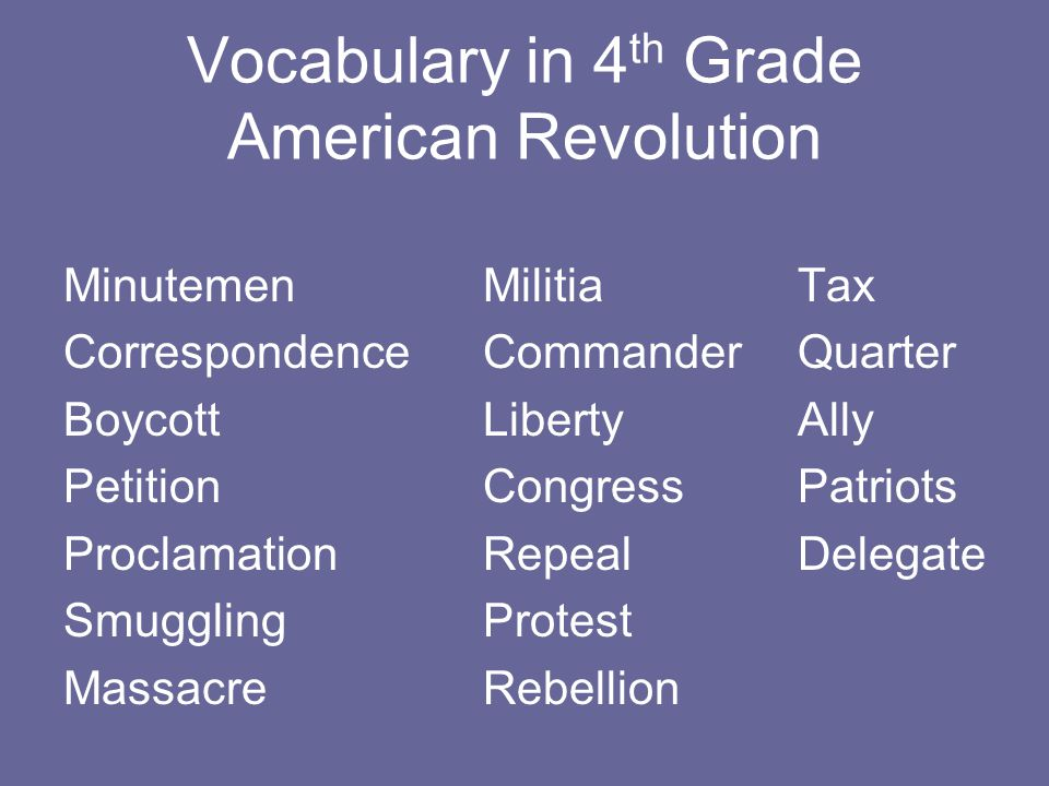 Vocabulary in 4 th Grade American Revolution MinutemenMilitiaTax CorrespondenceCommanderQuarter BoycottLibertyAlly PetitionCongressPatriots ProclamationRepealDelegate SmugglingProtest MassacreRebellion
