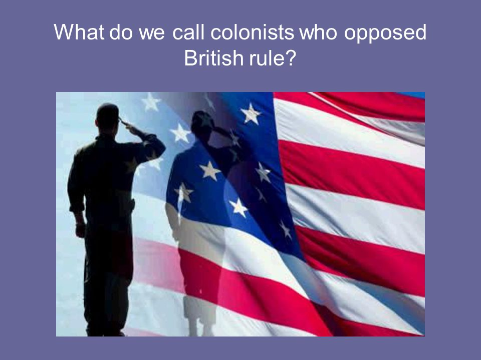 What do we call colonists who opposed British rule