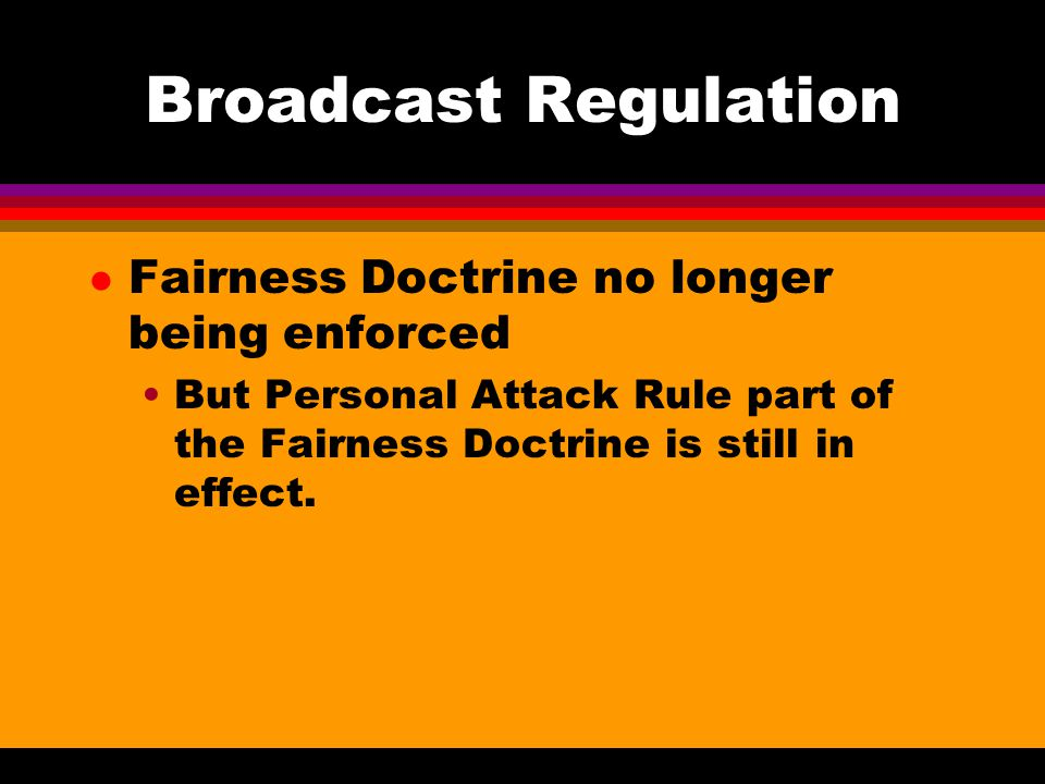 Broadcasting Regulation l Licensing of radio/tv stations Less frequent renewal (3 years to 8 years now) l Equal opportunity rule applies to political candidates Candidates for federal offices must be allowed by BUY time For state & local candidates, all must be treated equally