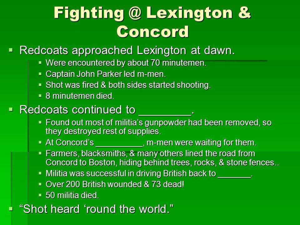 Fighting @ Lexington & Concord  Redcoats approached Lexington at dawn.  Were encountered by about 70 minutemen.  Captain John Parker led m-men.  S