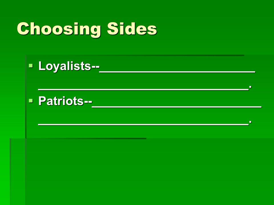 Choosing Sides  Loyalists--_______________________ _______________________________.  Patriots--_________________________ ___________________________