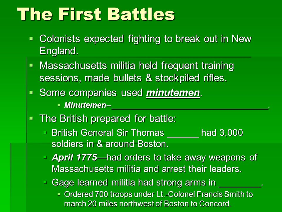 The First Battles  Colonists expected fighting to break out in New England.  Massachusetts militia held frequent training sessions, made bullets & s