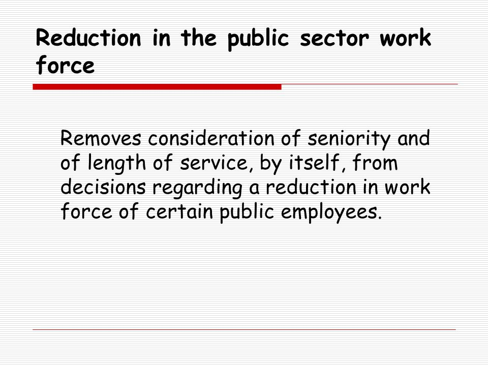 Reduction in the public sector work force Removes consideration of seniority and of length of service, by itself, from decisions regarding a reduction in work force of certain public employees.